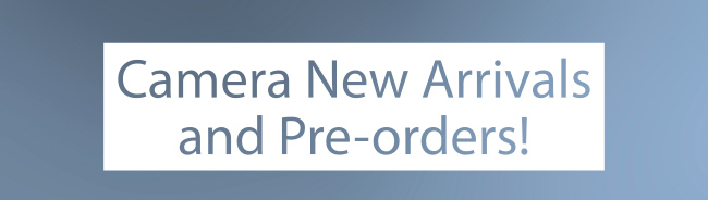 Camera New Arrivals and Pre-orders!
